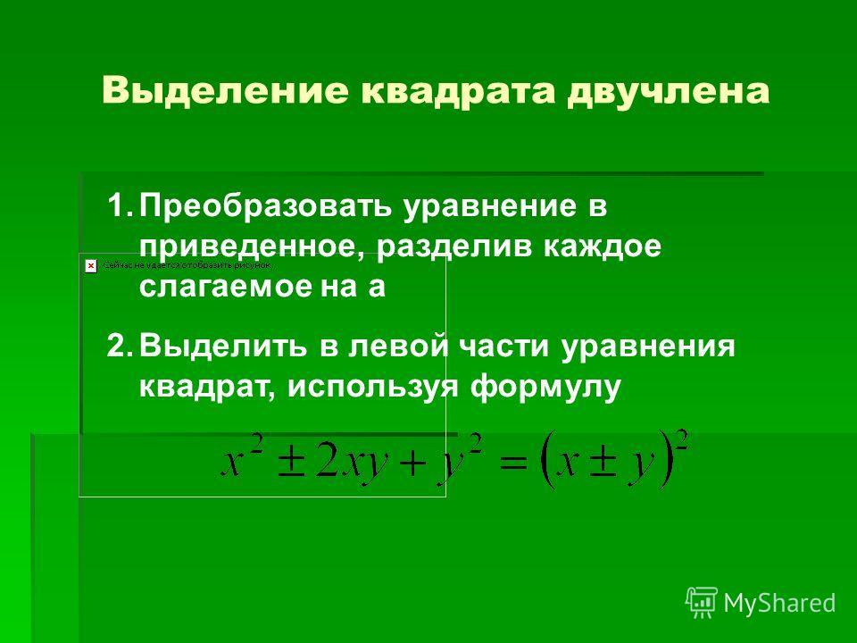 Выделение квадрата двучлена 1.Преобразовать уравнение в приведенное, разделив каждое слагаемое на а 2.Выделить в левой части уравнения квадрат, используя формулу