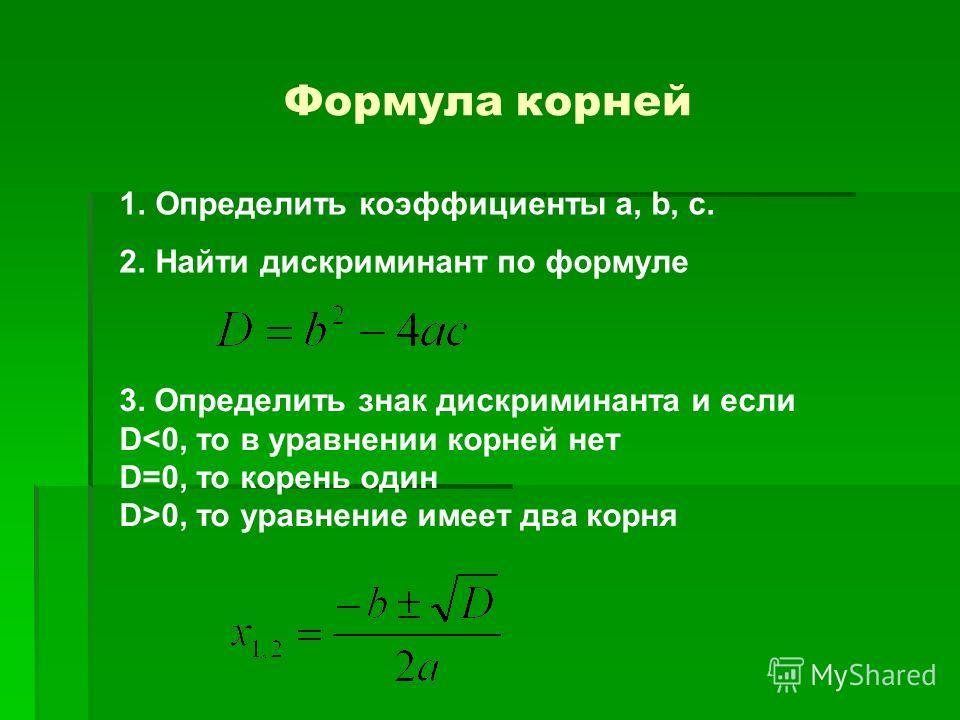 Формула корней 1.Определить коэффициенты a, b, c. 2.Найти дискриминант по формуле 3. Определить знак дискриминанта и если D0, то уравнение имеет два корня