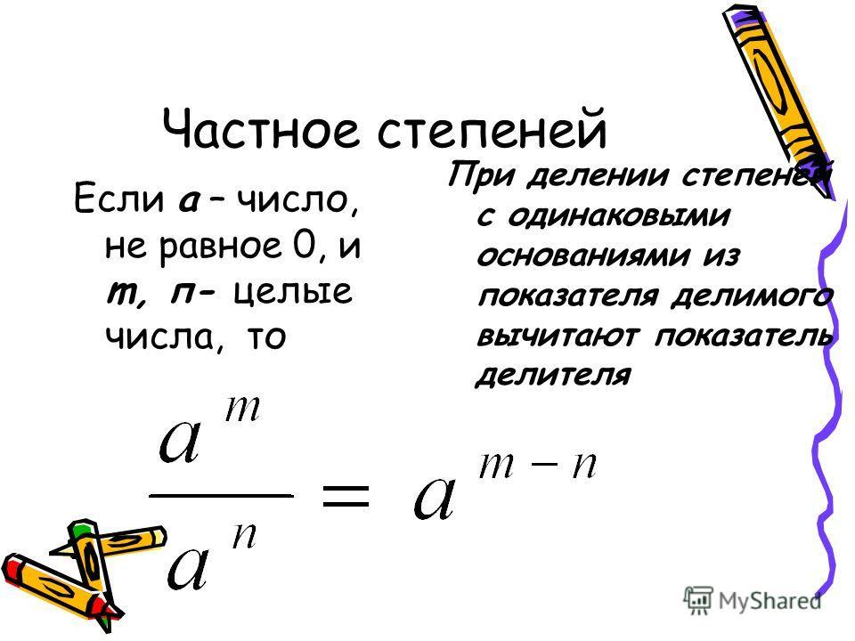 Частное степеней Если а – число, не равное 0, и m, п- целые числа, то При делении степеней с одинаковыми основаниями из показателя делимого вычитают показатель делителя