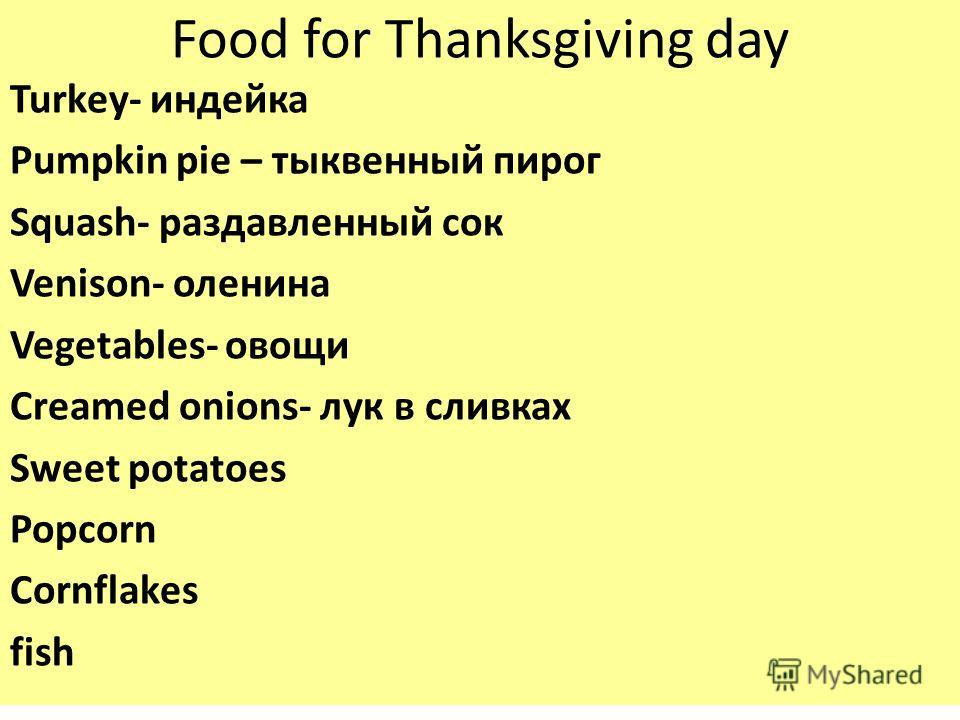 Food for Thanksgiving day Turkey- индейка Pumpkin pie – тыквенный пирог Squash- раздавленный сок Venison- оленина Vegetables- овощи Creamed onions- лук в сливках Sweet potatoes Popcorn Cornflakes fish