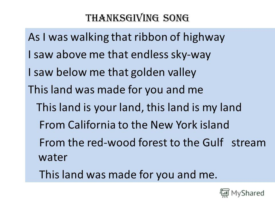 Thanksgiving song As I was walking that ribbon of highway I saw above me that endless sky-way I saw below me that golden valley This land was made for you and me This land is your land, this land is my land From California to the New York island From