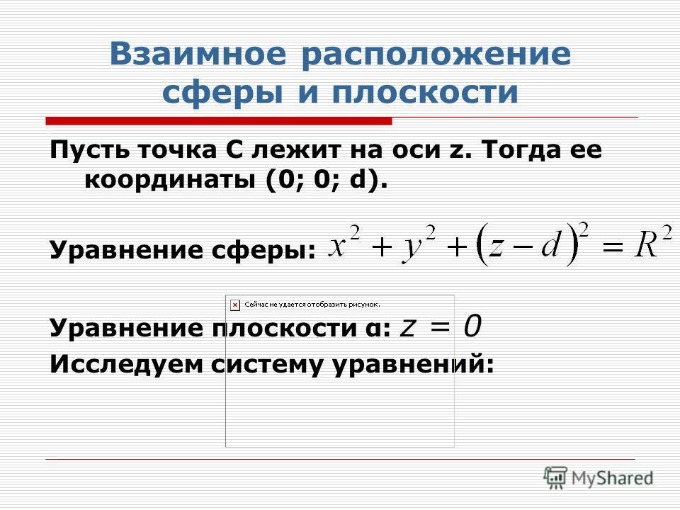 Взаимное расположение сферы и плоскости Пусть точка С лежит на оси z. Тогда ее координаты (0; 0; d). Уравнение сферы: Уравнение плоскости α: z = 0 Исследуем систему уравнений: