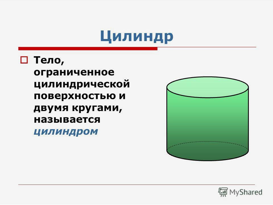 Цилиндр Тело, ограниченное цилиндрической поверхностью и двумя кругами, называется цилиндром