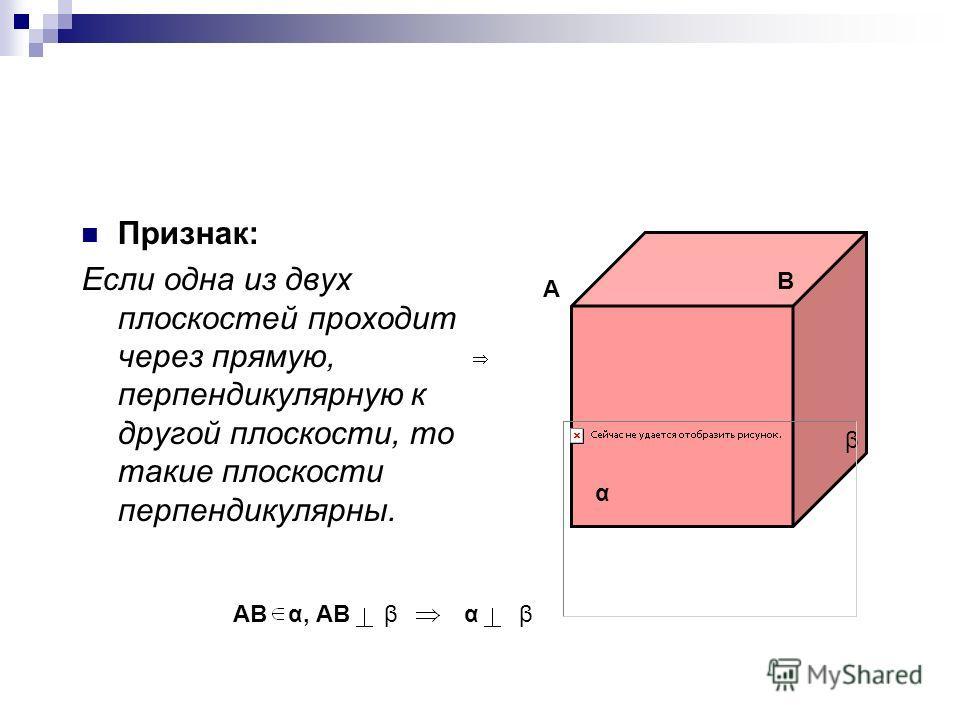 Признак: Если одна из двух плоскостей проходит через прямую, перпендикулярную к другой плоскости, то такие плоскости перпендикулярны. А В α β АВ α, АВ β α β