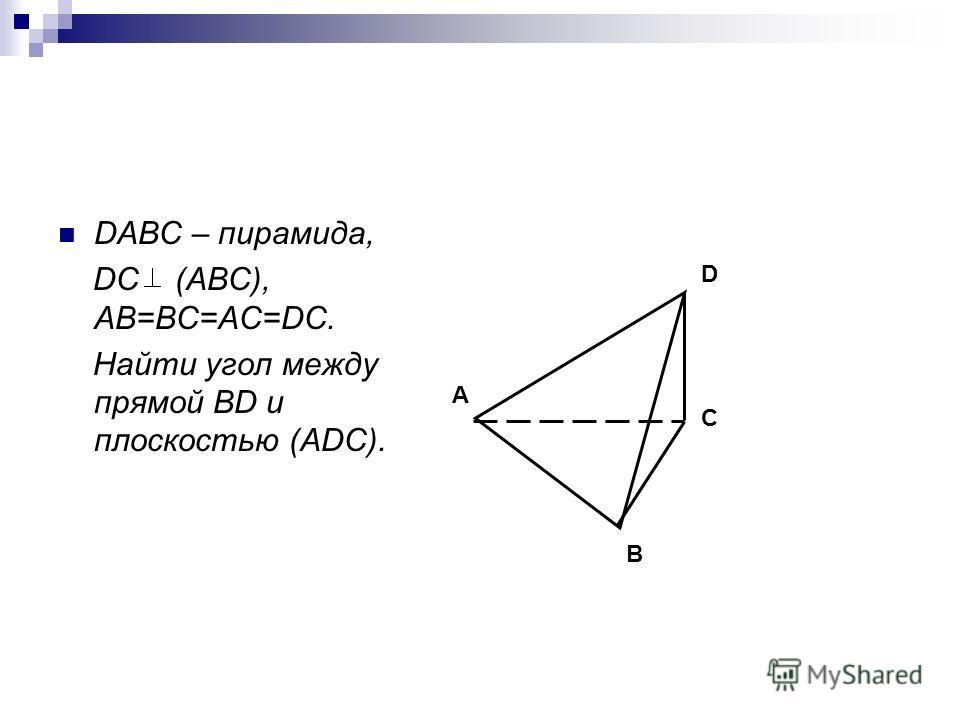 DABC – пирамида, DC (ABC), AB=BC=AC=DC. Найти угол между прямой BD и плоскостью (ADC). D C A B