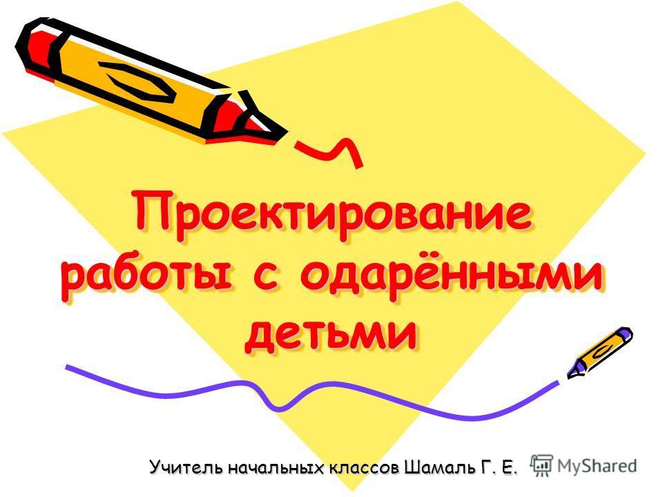 Проектирование работы с одарёнными детьми Учитель начальных классов Шамаль Г. Е.