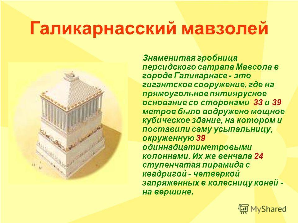 Галикарнасский мавзолей Знаменитая гробница персидского сатрапа Мавсола в городе Галикарнасе - это гигантское сооружение, где на прямоугольное пятиярусное основание со сторонами 33 и 39 метров было водружено мощное кубическое здание, на котором и пос