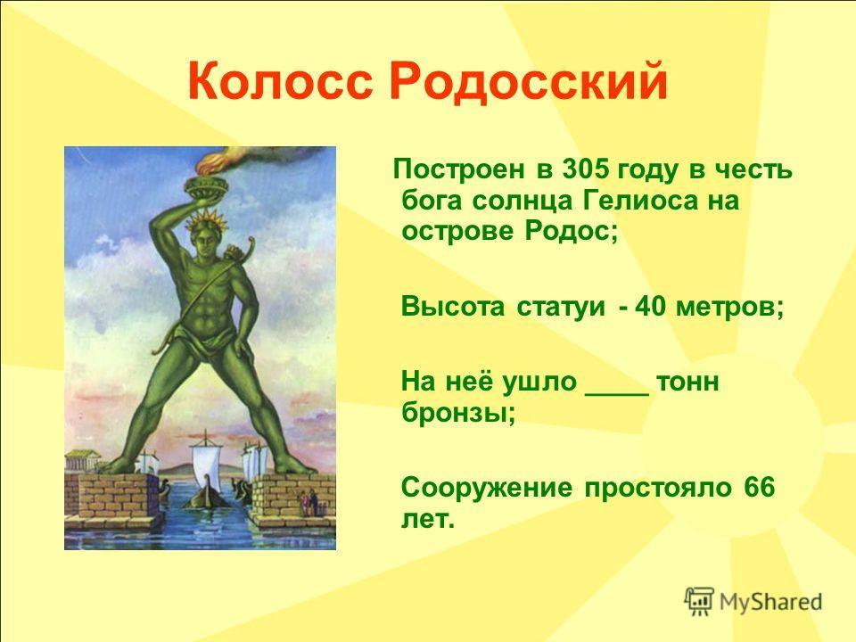 Колосс Родосский Построен в 305 году в честь бога солнца Гелиоса на острове Родос; Высота статуи - 40 метров; На неё ушло ____ тонн бронзы; Сооружение простояло 66 лет.