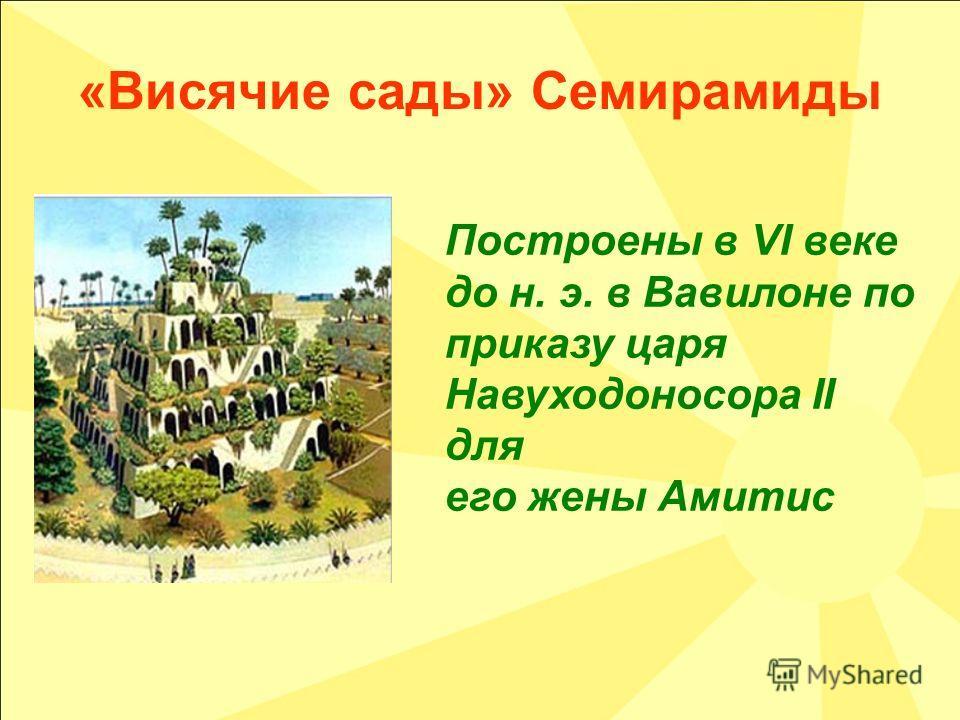 «Висячие сады» Семирамиды Построены в VI веке до н. э. в Вавилоне по приказу царя Навуходоносора II для его жены Амитис