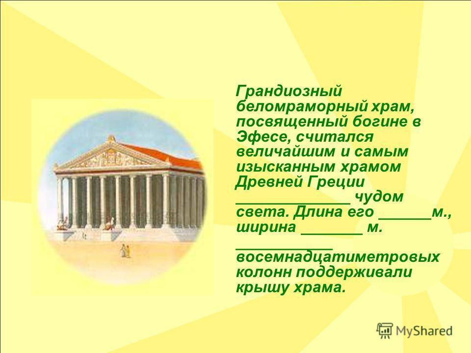 Грандиозный беломраморный храм, посвященный богине в Эфесе, считался величайшим и самым изысканным храмом Древней Греции _____________ чудом света. Длина его ______м., ширина _______ м. ___________ восемнадцатиметровых колонн поддерживали крышу храма