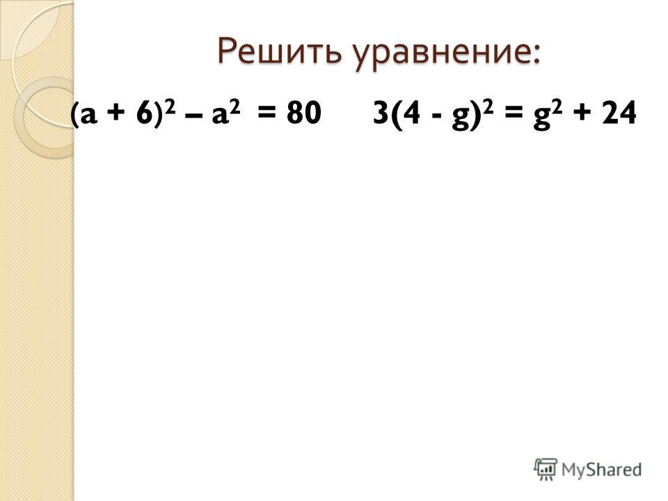Решить уравнение : (a + 6) 2 – a 2 = 803(4 - g) 2 = g 2 + 24