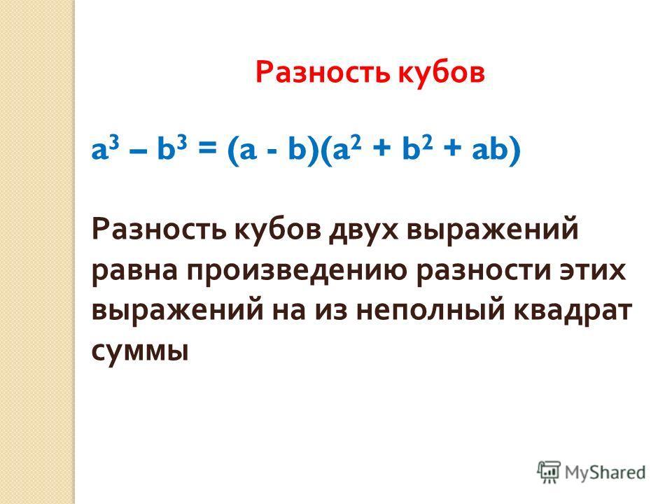 Разность кубов a 3 – b 3 = (a - b)(a 2 + b 2 + ab) Разность кубов двух выражений равна произведению разности этих выражений на из неполный квадрат суммы