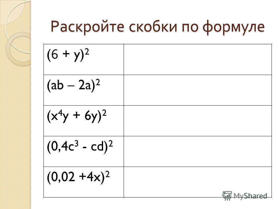 Раскройте скобки по формуле (6 + y) 2 (ab – 2a) 2 (x 4 y + 6y) 2 (0,4c 3 - cd) 2 (0,02 +4x) 2
