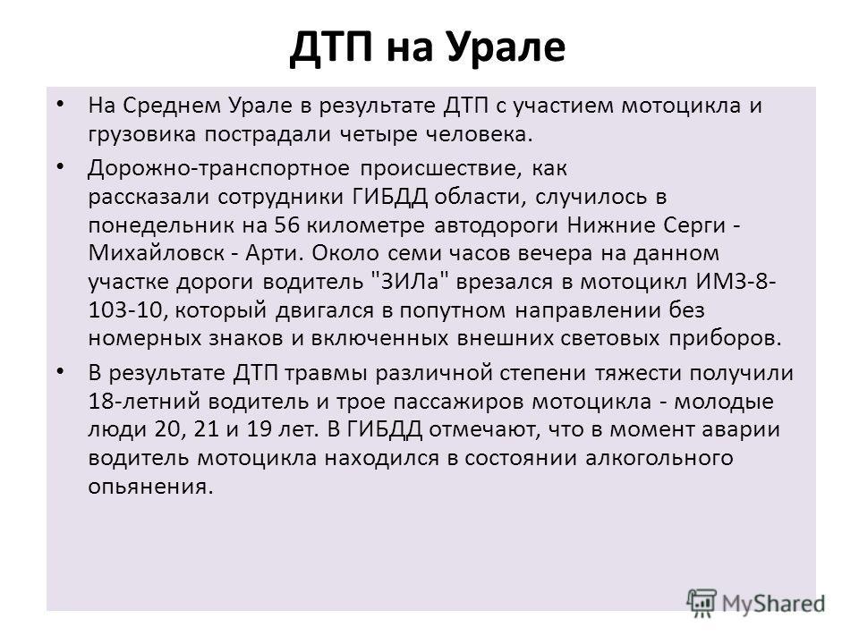 ДТП на Урале На Среднем Урале в результате ДТП с участием мотоцикла и грузовика пострадали четыре человека. Дорожно-транспортное происшествие, как рассказали сотрудники ГИБДД области, случилось в понедельник на 56 километре автодороги Нижние Серги -