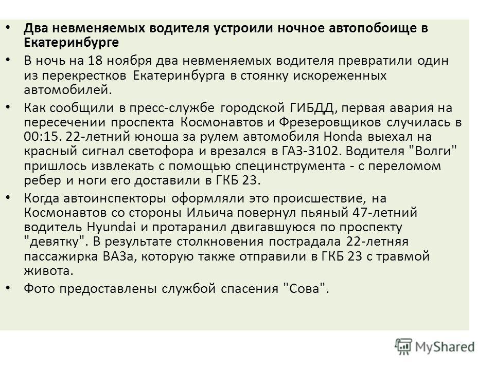 Два невменяемых водителя устроили ночное автопобоище в Екатеринбурге В ночь на 18 ноября два невменяемых водителя превратили один из перекрестков Екатеринбурга в стоянку искореженных автомобилей. Как сообщили в пресс-службе городской ГИБДД, первая ав