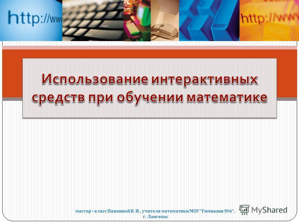 мастер - класс Пянзиной В. Н., учителя математики МОУ  Гимназия 6, г. Лангепас