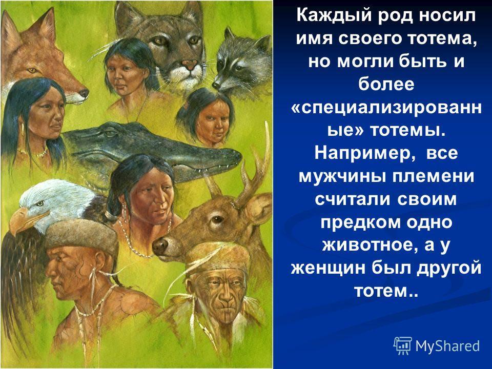 Каждый род носил имя своего тотема, но могли быть и более «специализированн ые» тотемы. Например, все мужчины племени считали своим предком одно животное, а у женщин был другой тотем..