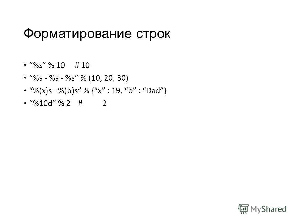 Форматирование строк %s % 10 # 10 %s - %s - %s % (10, 20, 30) %(x)s - %(b)s % {x : 19, b : Dad} %10d % 2 # 2