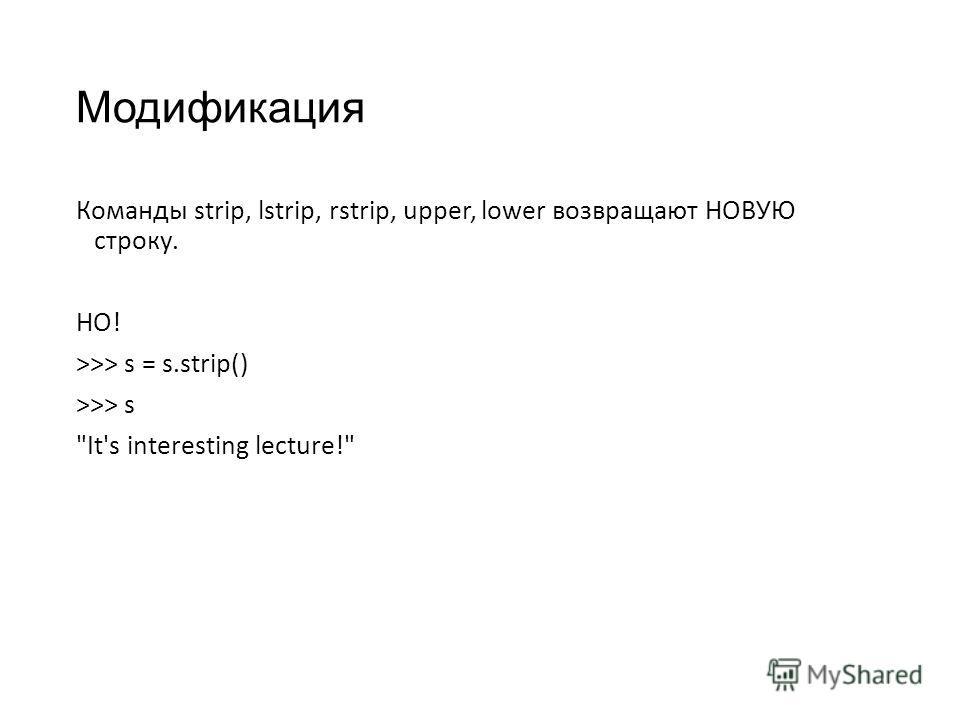 Модификация Команды strip, lstrip, rstrip, upper, lower возвращают НОВУЮ строку. НО! >>> s = s.strip() >>> s It's interesting lecture!