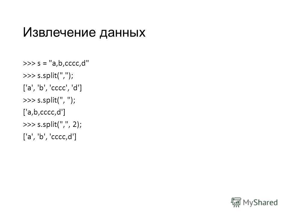 Извлечение данных >>> s = a,b,cccc,d >>> s.split(,); ['a', 'b', 'cccc', 'd'] >>> s.split(, ); ['a,b,cccc,d'] >>> s.split(,, 2); ['a', 'b', 'cccc,d']