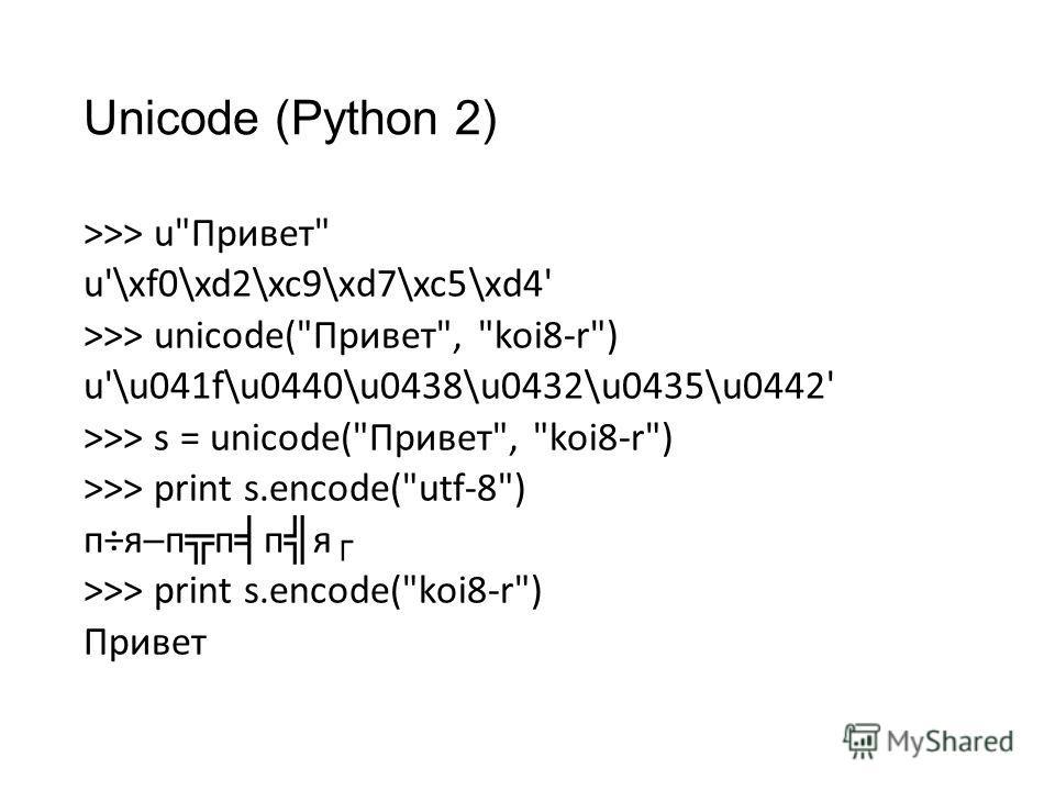 Unicode (Python 2) >>> uПривет u'\xf0\xd2\xc9\xd7\xc5\xd4' >>> unicode(Привет, koi8-r) u'\u041f\u0440\u0438\u0432\u0435\u0442' >>> s = unicode(Привет, koi8-r) >>> print s.encode(utf-8) п÷яп п п я >>> print s.encode(koi8-r) Привет