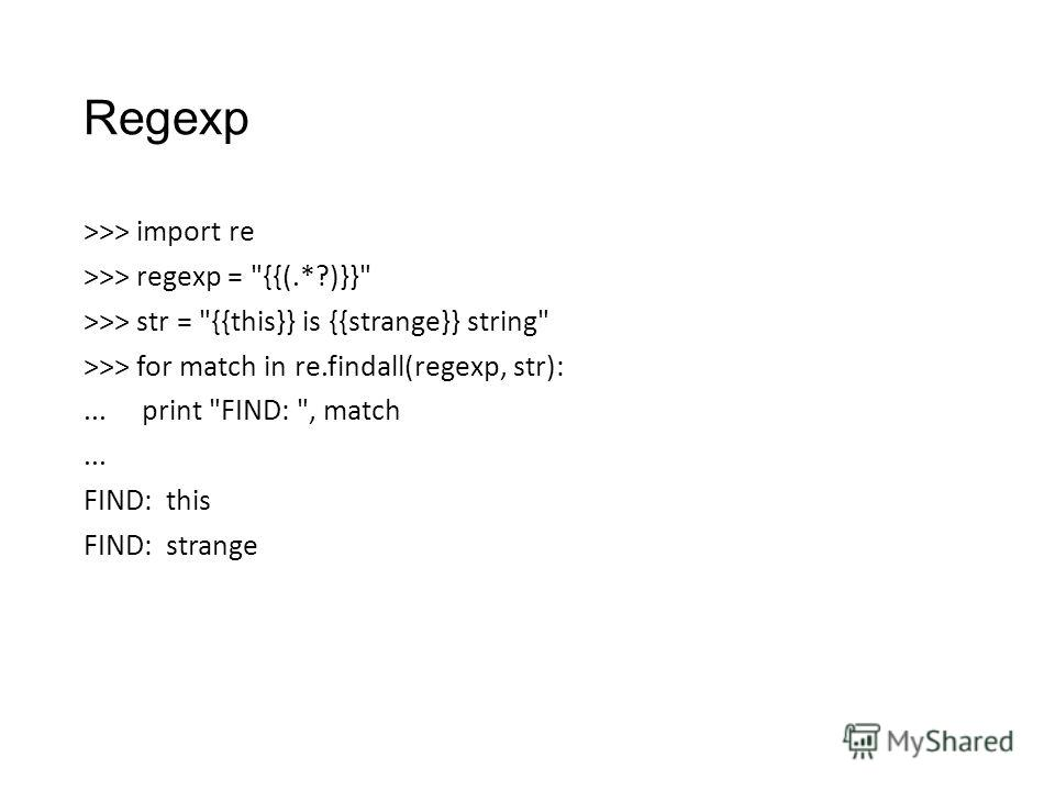 Regexp >>> import re >>> regexp = {{(.*?)}} >>> str = {{this}} is {{strange}} string >>> for match in re.findall(regexp, str):... print FIND: , match... FIND: this FIND: strange