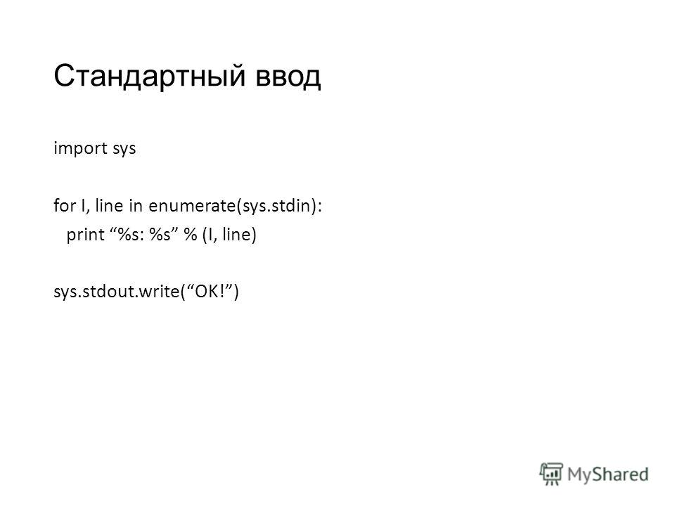 Стандартный ввод import sys for I, line in enumerate(sys.stdin): print %s: %s % (I, line) sys.stdout.write(OK!)
