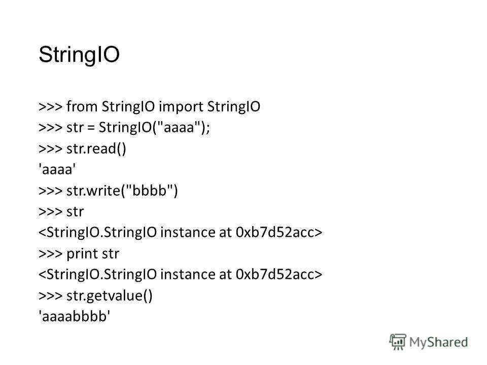 StringIO >>> from StringIO import StringIO >>> str = StringIO(aaaa); >>> str.read() 'aaaa' >>> str.write(bbbb) >>> str >>> print str >>> str.getvalue() 'aaaabbbb'