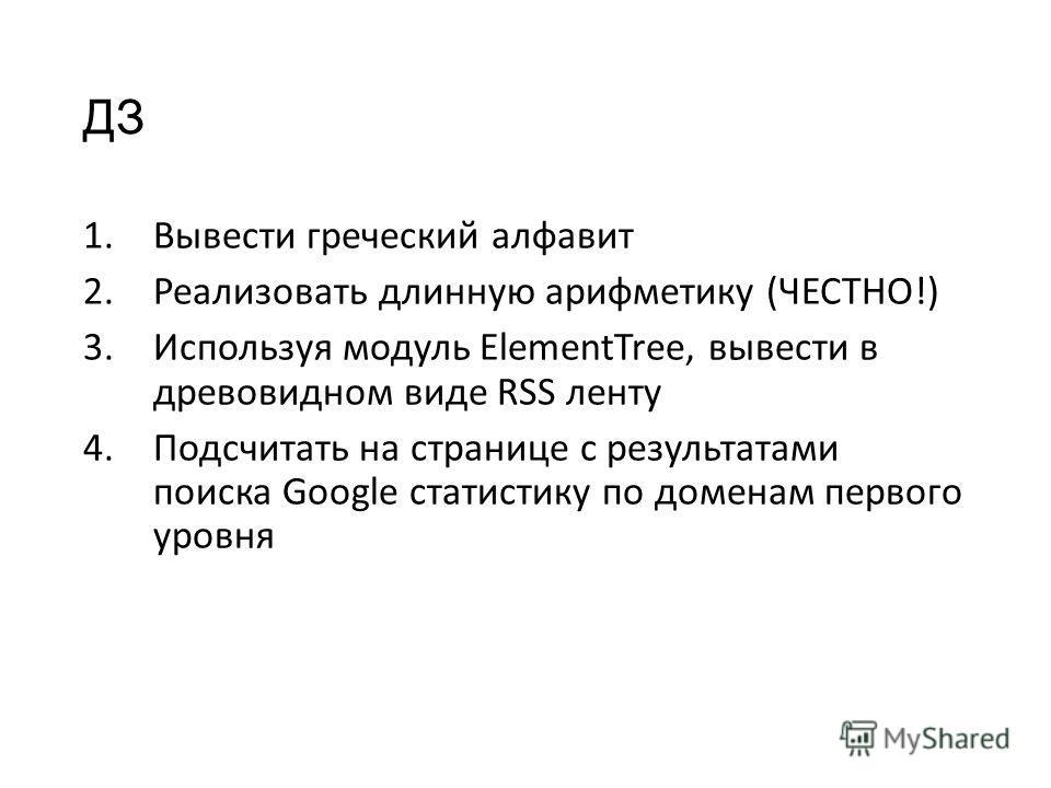 ДЗ 1.Вывести греческий алфавит 2.Реализовать длинную арифметику (ЧЕСТНО!) 3.Используя модуль ElementTree, вывести в древовидном виде RSS ленту 4.Подсчитать на странице с результатами поиска Google статистику по доменам первого уровня