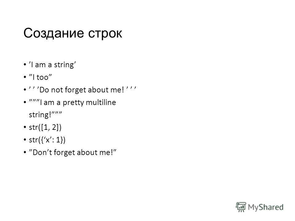 Создание строк I am a string I too Do not forget about me! I am a pretty multiline string! str([1, 2]) str({x: 1}) Dont forget about me!