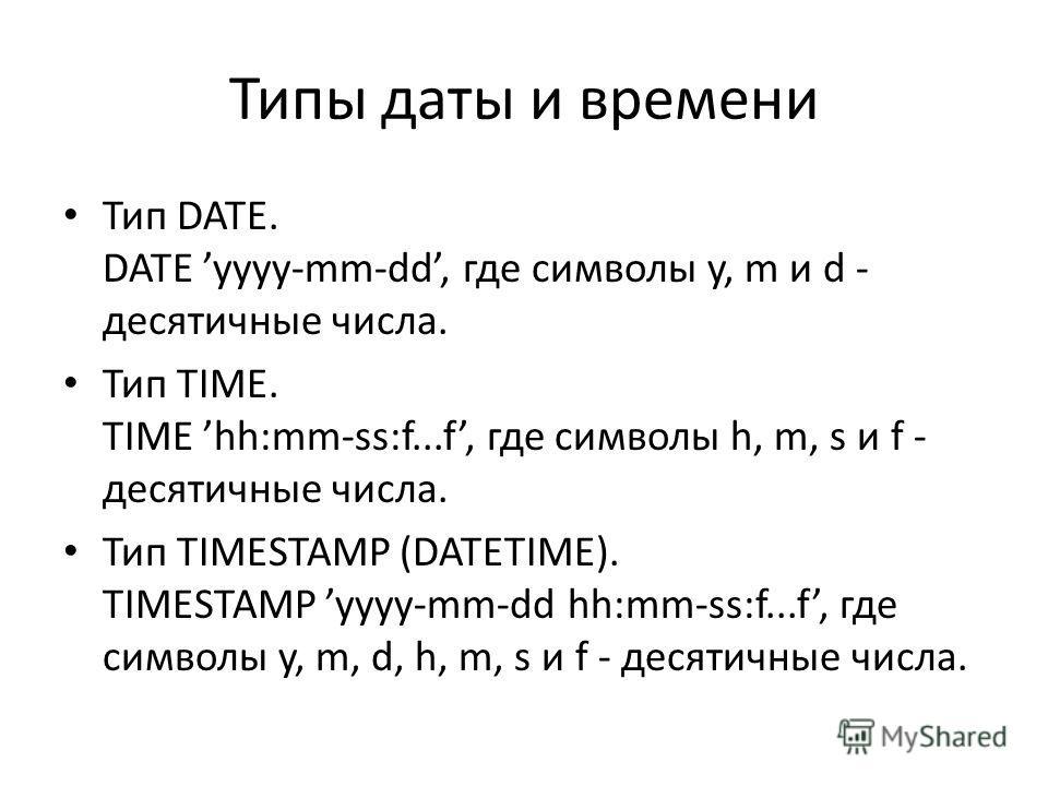 Типы даты и времени Тип DATE. DATE yyyy-mm-dd, где символы y, m и d - десятичные числа. Тип TIME. TIME hh:mm-ss:f...f, где символы h, m, s и f - десятичные числа. Тип TIMESTAMP (DATETIME). TIMESTAMP yyyy-mm-dd hh:mm-ss:f...f, где символы y, m, d, h,