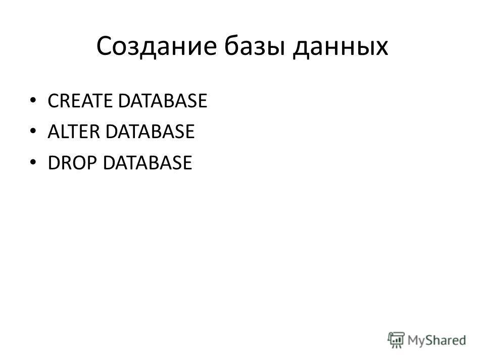 Создание базы данных CREATE DATABASE ALTER DATABASE DROP DATABASE