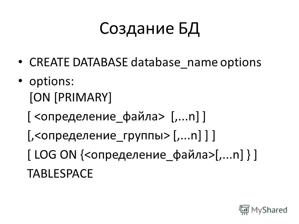 Создание БД CREATE DATABASE database_name options options: [ON [PRIMARY] [ [,...n] ] [, [,...n] ] ] [ LOG ON { [,...n] } ] TABLESPACE