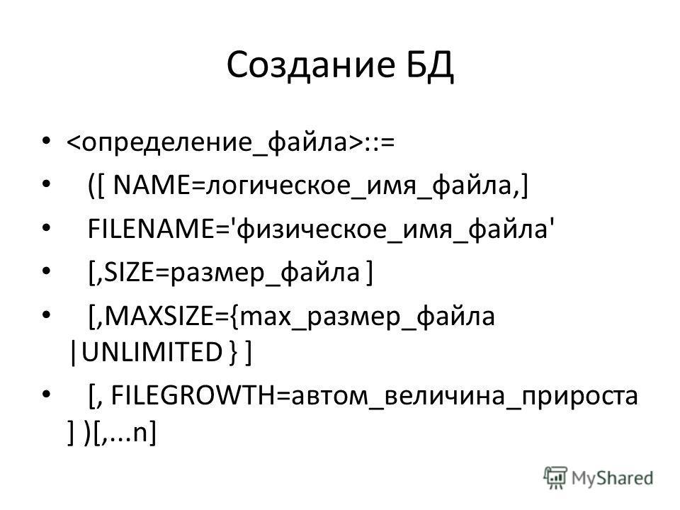 Создание БД ::= ([ NAME=логическое_имя_файла,] FILENAME='физическое_имя_файла' [,SIZE=размер_файла ] [,MAXSIZE={max_размер_файла |UNLIMITED } ] [, FILEGROWTH=автом_величина_прироста ] )[,...n]