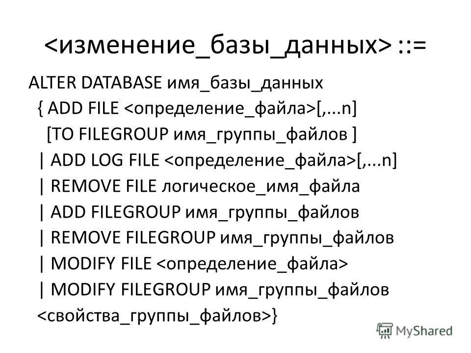 ::= ALTER DATABASE имя_базы_данных { ADD FILE [,...n] [TO FILEGROUP имя_группы_файлов ] | ADD LOG FILE [,...n] | REMOVE FILE логическое_имя_файла | ADD FILEGROUP имя_группы_файлов | REMOVE FILEGROUP имя_группы_файлов | MODIFY FILE | MODIFY FILEGROUP
