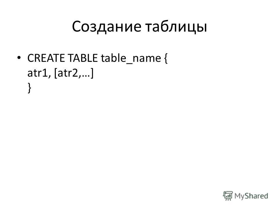 Создание таблицы CREATE TABLE table_name { atr1, [atr2,…] }