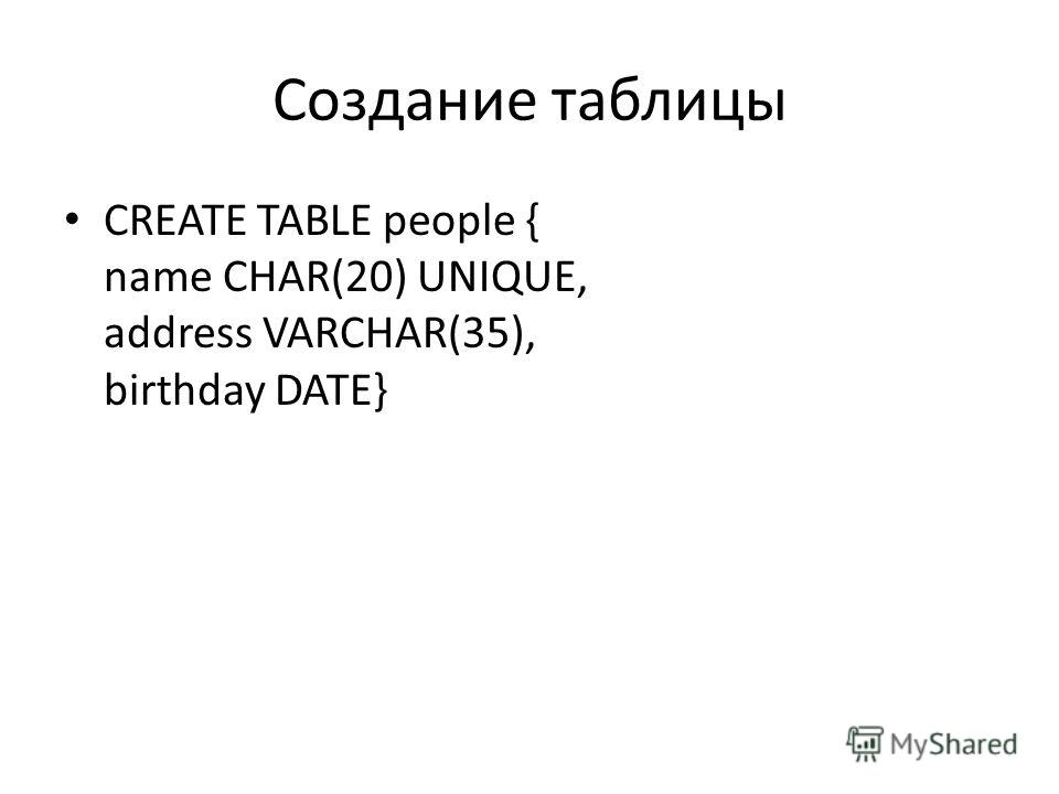 Создание таблицы CREATE TABLE people { name CHAR(20) UNIQUE, address VARCHAR(35), birthday DATE}