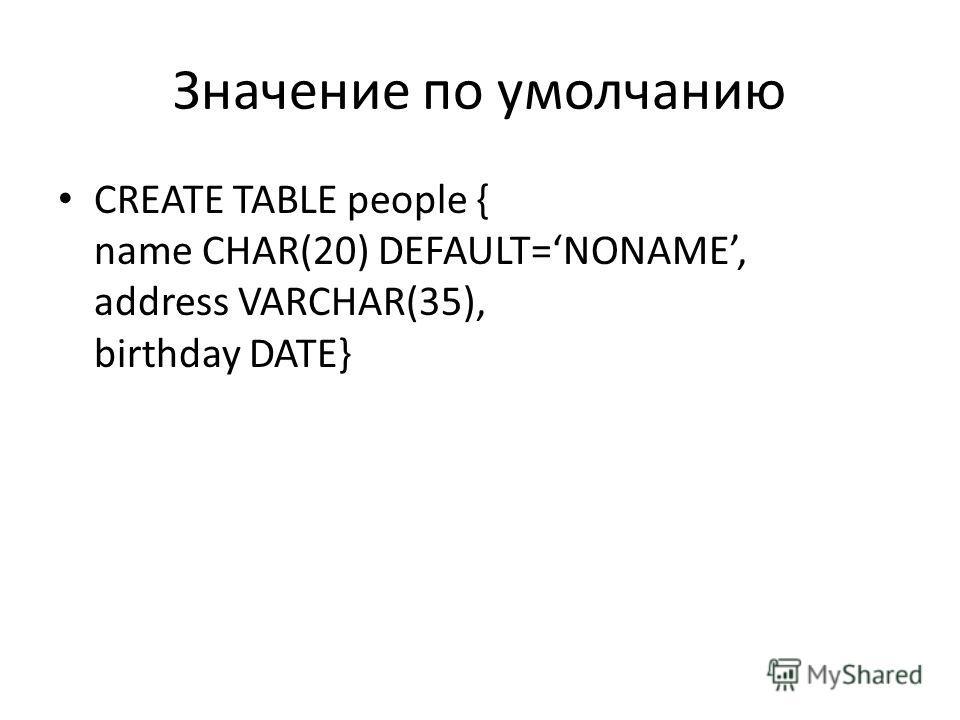 Значение по умолчанию CREATE TABLE people { name CHAR(20) DEFAULT=NONAME, address VARCHAR(35), birthday DATE}
