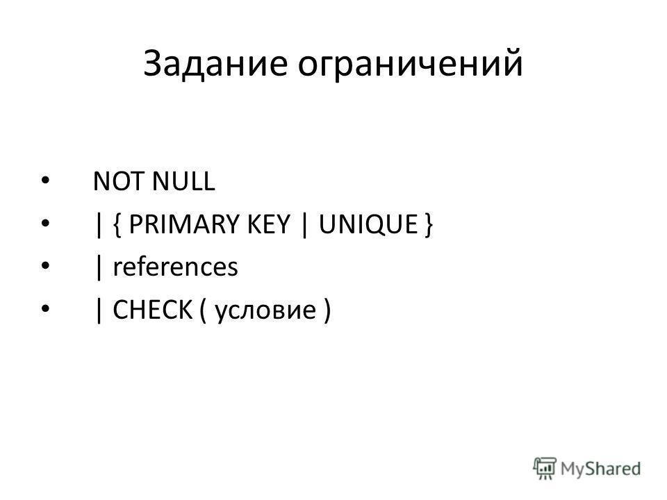 Задание ограничений NOT NULL | { PRIMARY KEY | UNIQUE } | references | CHECK ( условие )