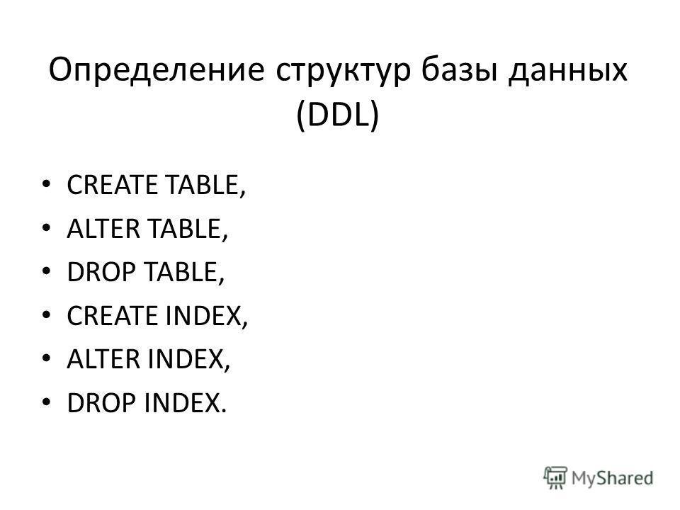 Определение структур базы данных (DDL) CREATE TABLE, ALTER TABLE, DROP TABLE, CREATE INDEX, ALTER INDEX, DROP INDEX.