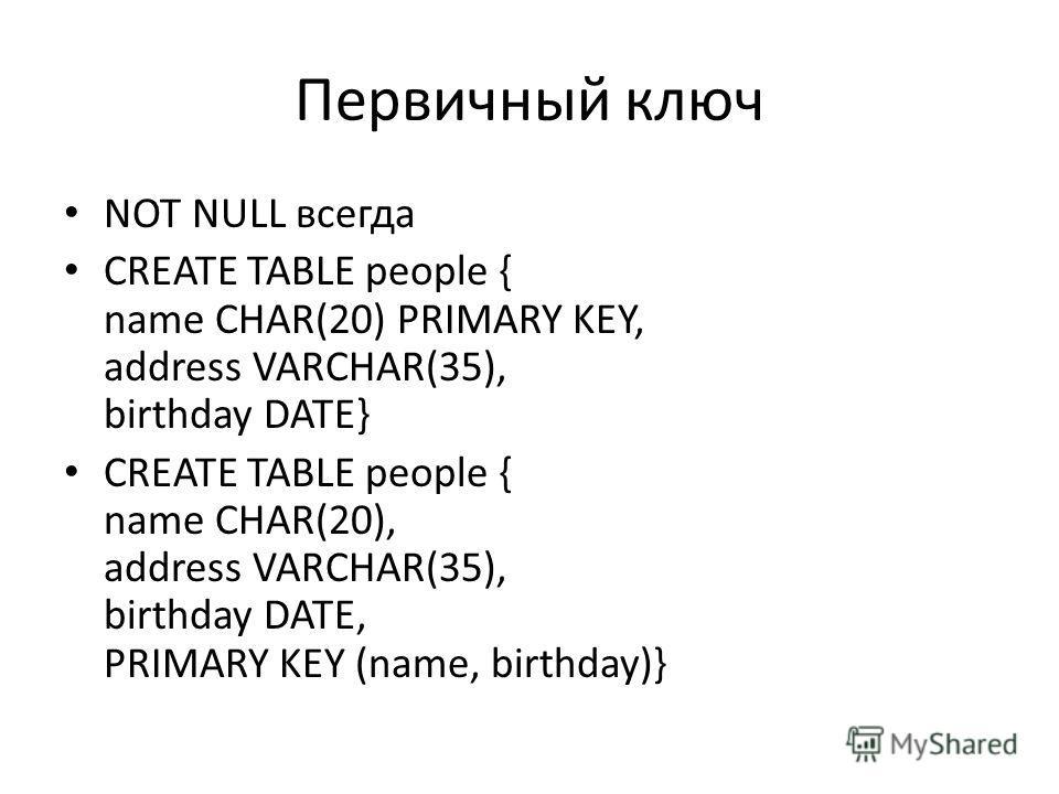 Первичный ключ NOT NULL всегда CREATE TABLE people { name CHAR(20) PRIMARY KEY, address VARCHAR(35), birthday DATE} CREATE TABLE people { name CHAR(20), address VARCHAR(35), birthday DATE, PRIMARY KEY (name, birthday)}