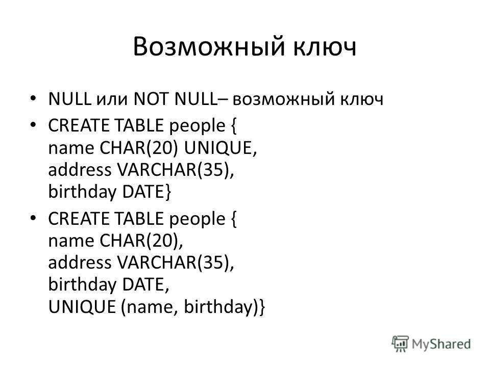 Возможный ключ NULL или NOT NULL– возможный ключ CREATE TABLE people { name CHAR(20) UNIQUE, address VARCHAR(35), birthday DATE} CREATE TABLE people { name CHAR(20), address VARCHAR(35), birthday DATE, UNIQUE (name, birthday)}