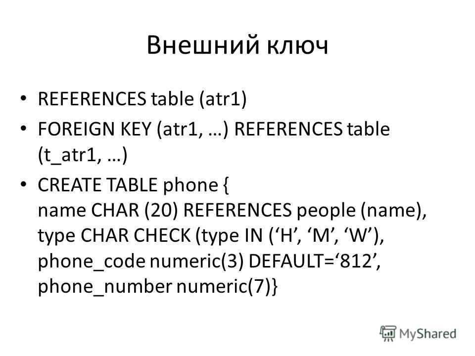 Внешний ключ REFERENCES table (atr1) FOREIGN KEY (atr1, …) REFERENCES table (t_atr1, …) CREATE TABLE phone { name CHAR (20) REFERENCES people (name), type CHAR CHECK (type IN (H, M, W), phone_code numeric(3) DEFAULT=812, phone_number numeric(7)}