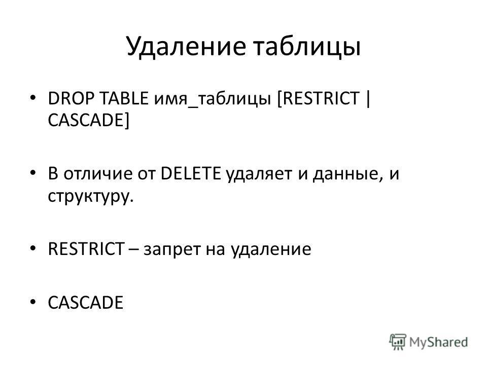 Удаление таблицы DROP TABLE имя_таблицы [RESTRICT | CASCADE] В отличие от DELETE удаляет и данные, и структуру. RESTRICT – запрет на удаление CASCADE