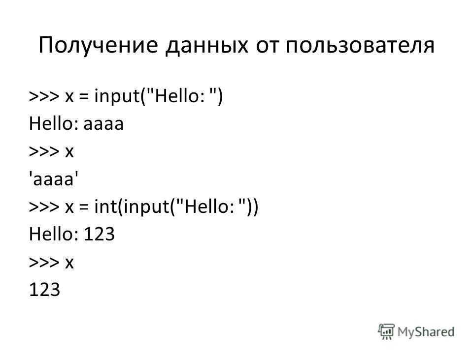 Получение данных от пользователя >>> x = input(Hello: ) Hello: aaaa >>> x 'aaaa' >>> x = int(input(Hello: )) Hello: 123 >>> x 123