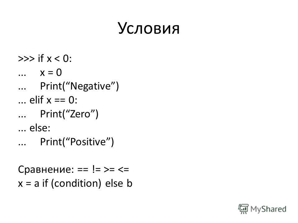 Условия >>> if x < 0:... x = 0... Print(Negative)... elif x == 0:... Print(Zero)... else:... Print(Positive) Сравнение: == != >=