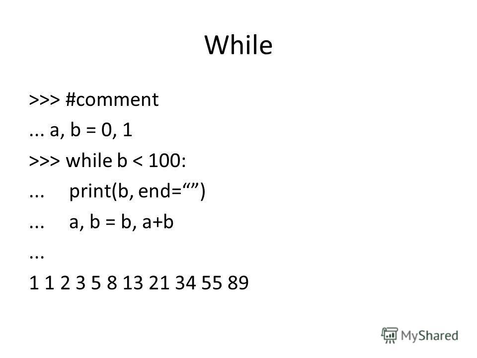 While >>> #comment... a, b = 0, 1 >>> while b < 100:... print(b, end=)... a, b = b, a+b... 1 1 2 3 5 8 13 21 34 55 89