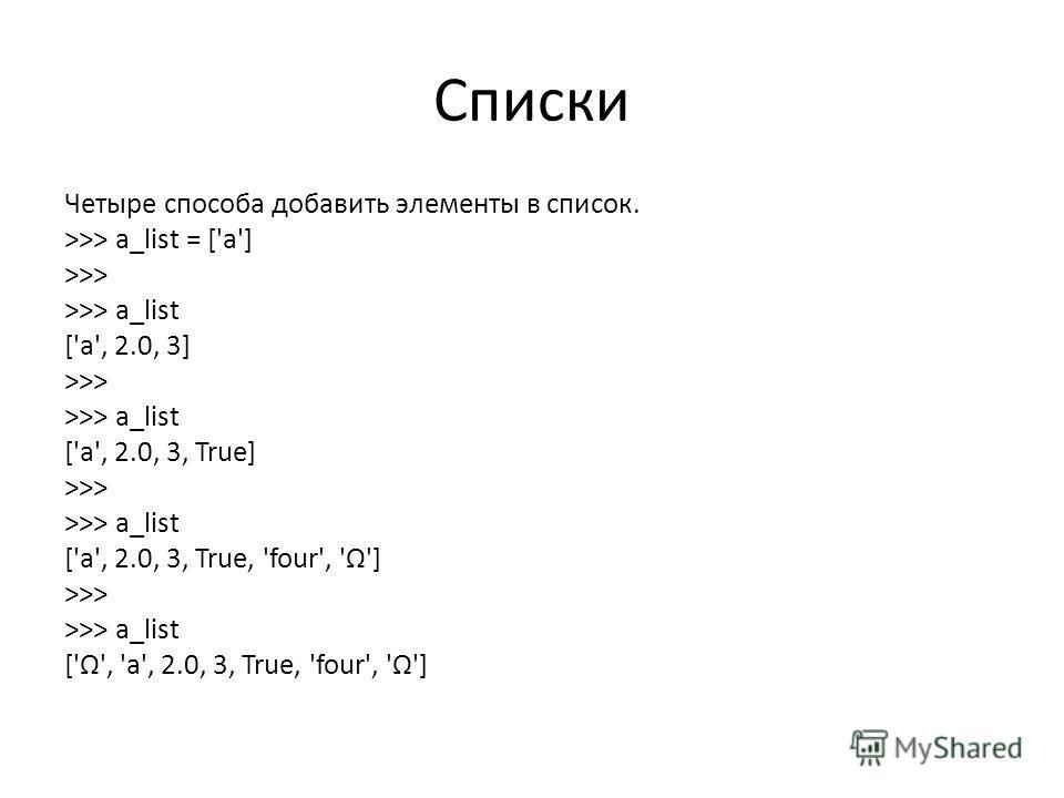 Списки Четыре способа добавить элементы в список. >>> a_list = ['a'] >>> a_list = a_list + [2.0, 3] >>> a_list ['a', 2.0, 3] >>> a_list.append(True) >>> a_list ['a', 2.0, 3, True] >>> a_list.extend(['four', 'Ω']) >>> a_list ['a', 2.0, 3, True, 'four'