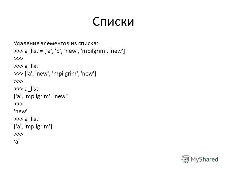 Списки Удаление элементов из списка:. >>> a_list = ['a', 'b', 'new', 'mpilgrim', 'new'] >>> del a_list[1] >>> a_list >>> ['a', 'new', 'mpilgrim', 'new'] >>> a_list.remove('new') >>> a_list ['a', 'mpilgrim', 'new'] >>> a_list.pop() 'new' >>> a_list ['