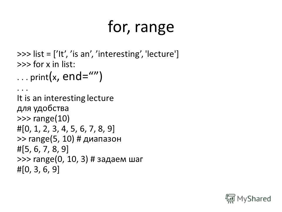 for, range >>> list = [It, is an, interesting, 'lecture'] >>> for x in list:... print ( x, end=)... It is an interesting lecture для удобства >>> range(10) #[0, 1, 2, 3, 4, 5, 6, 7, 8, 9] >> range(5, 10) # диапазон #[5, 6, 7, 8, 9] >>> range(0, 10, 3